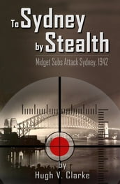 To Sydney by Stealth: Midget Subs Attack Sydney, 1942