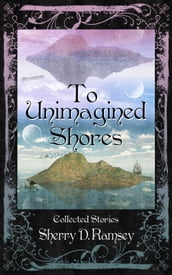 To Unimagined Shores: Collected Stories by Sherry D. Ramsey