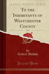 To the Inhabitants of Westchester County, Vol. 3 (Classic Reprint)