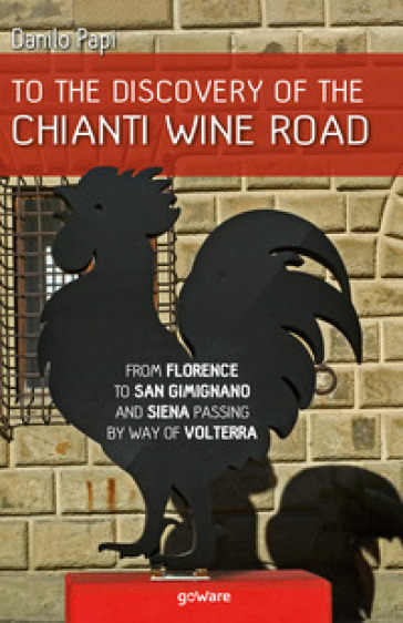 To the discovery of the Chianti Wine Road. From Florence to San Gimignano and Siena passing by way of Volterra - Danilo Papi   Rochesterscifianimecon.com