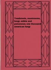 Toadstools, mushrooms, fungi, edible and poisonous; one thousand American fungi