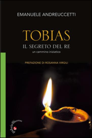 Tobias. Il segreto del Re. Un cammino iniziatico - Emanuele Andreuccetti |