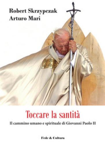 Toccare la santità. Il cammino umano e spirituale di Giovanni Paolo II - Robert Skrzypczak   Kritjur.org