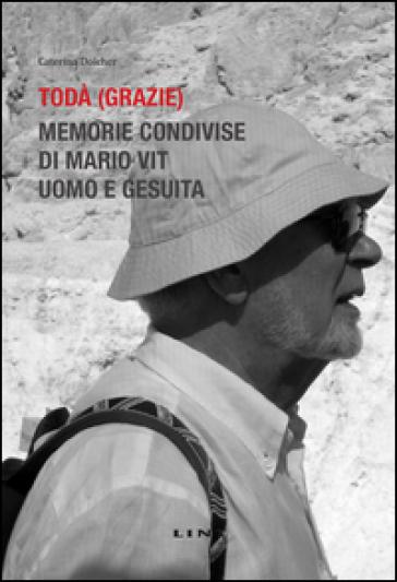 Todà (Grazie). Memorie condivise di Mario Vit, uomo e gesuita - Caterina Dolcher  