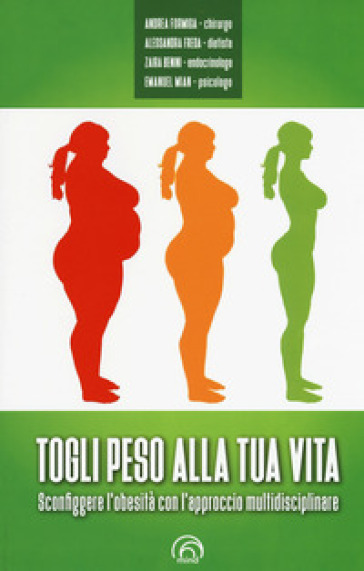 Togli peso alla tua vita. Sconfiggere l'obesità con l'approccio multidsciplinare - Andrea Formiga | Jonathanterrington.com