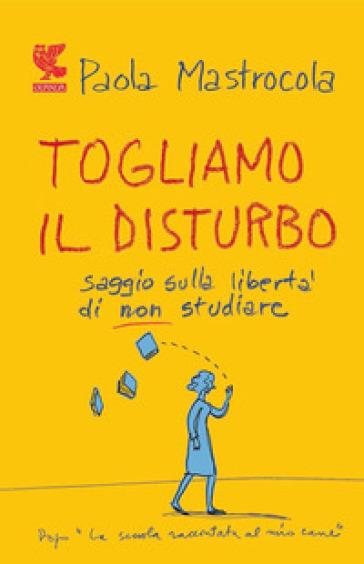 Togliamo il disturbo. Saggio sulla libertà di non studiare - Paola Mastrocola | Jonathanterrington.com