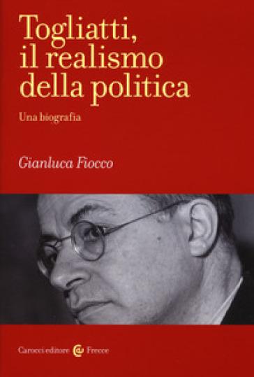 Togliatti, il realismo della politica. Una biografia - Gianluca Fiocco | Ericsfund.org