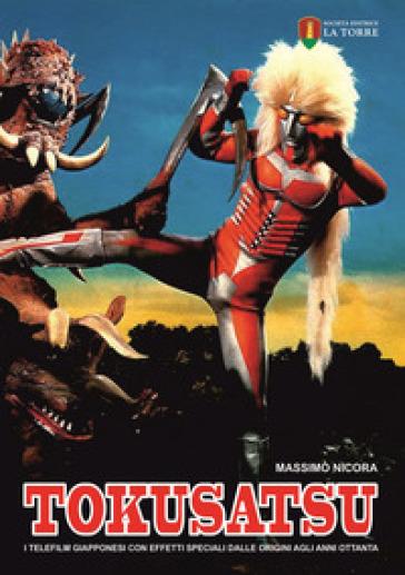 Tokusatsu. I telefilm giapponesi con effetti speciali dalle origini agli anni Ottanta - Massimo Nicora | Jonathanterrington.com