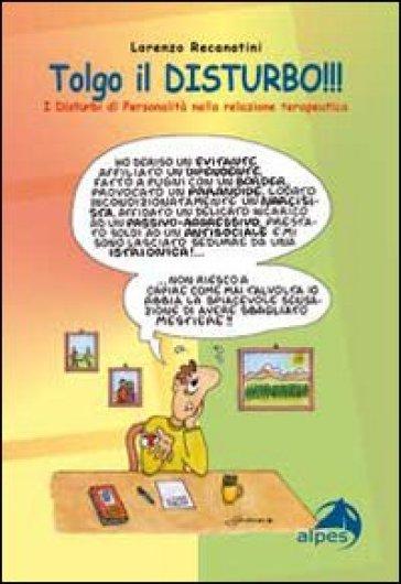 Tolgo il disturbo. I disturbi di personalità nelle relazioni terapeutiche - Lorenzo Recanatini | Rochesterscifianimecon.com