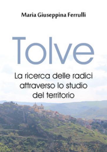 Tolve. La ricerca delle radici attraverso lo studio del territorio - Maria Giuseppina Ferrulli | Kritjur.org
