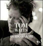 Tom Waits. Le fotografie di Guido Harari