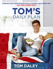 Tom s Daily Plan: Healthy Eating Cookbook & Fitness Guide: over 80 fuss-free recipes, 20 minute exercise routines and `life-hacks  for a healthy body and mind.