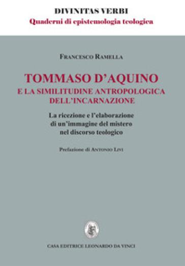 Tommaso d'Aquino e la similitudine antropologica dell'incarnazione. La ricezione e l'elaborazione di un'immagine del mistero nel discorso teologico - Francesco Ramella |