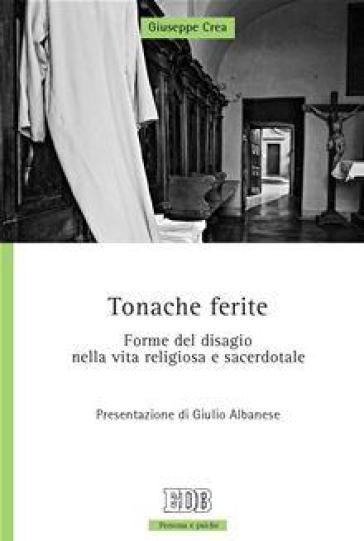 Tonache ferite. Forme del disagio nella vita religiosa e sacerdotale - Giuseppe Crea |
