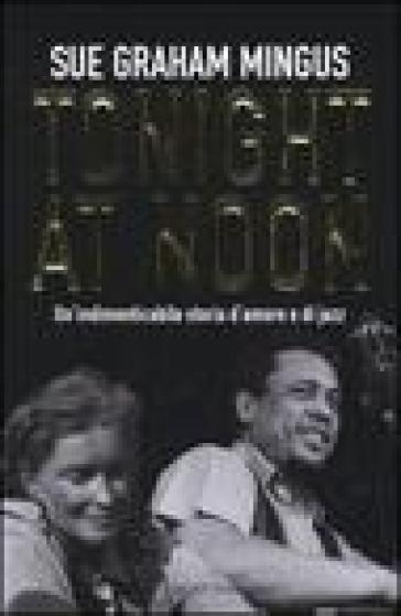Tonight at noon. Un'indimenticabile storia d'amore e di jazz - Sue G. Mingus | Rochesterscifianimecon.com