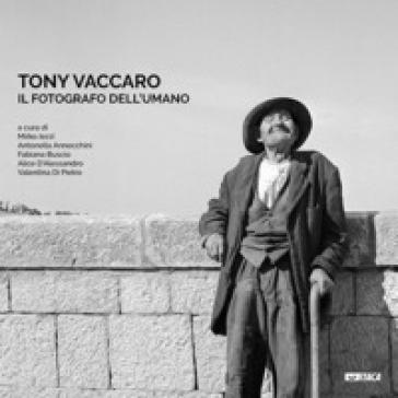 Tony Vaccaro. Il fotografo dell'umano. Ediz. illustrata