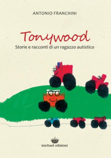 Tonywood. Storie e racconti di un ragazzo autistico - Antonio Franchini | Kritjur.org