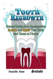 Tooth Regrowth: Natural Methods to Remineralize, Restore and Repair Your Teeth and Gums at Home