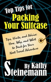 Top Tips for Packing Your Suitcase: Tips, Hints, and Advice: How, Why, and What to Pack for Your Next Travel Adventure