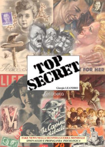 Top secret. Fake news nella seconda guerra mondiale, spionaggio e propaganda psicologica - Giorgio Leandro |