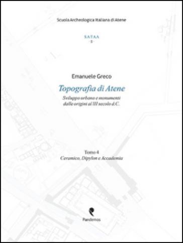 Topografia di Atene. Sviluppo urbano e monumenti dalle origini al III secolo d. C.. 4.Ceramico, Dypilon e Accademia - Emanuele Greco |
