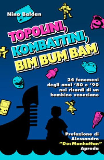 Topolini, Kombattini, Bim Bum Bam. 24 fenomeni degli anni '80 e '90 nei ricordi di un bambino veneziano - Nino Baldan |