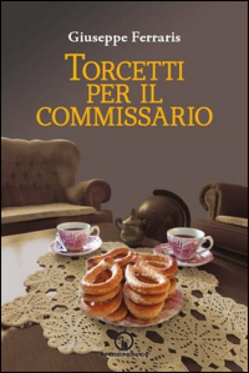 Torcetti per il commissario. Indagine ad alto tenore di zuccheri - Giuseppe Ferraris |