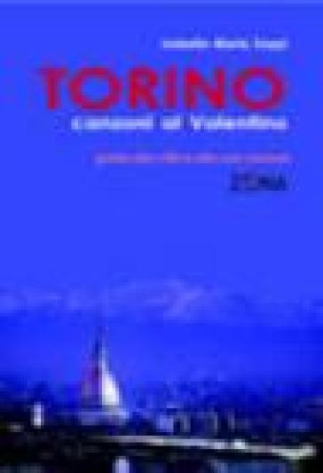 Torino. Canzoni al Valentino. Guida alla città e alle sua canzoni - Isabella M. Zoppi |