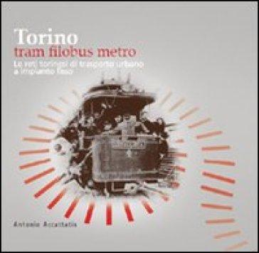 Torino. Tram filobus metro. Le reti torinesi di trasporto urbano a impianto fisso - Antonio Accattatis  