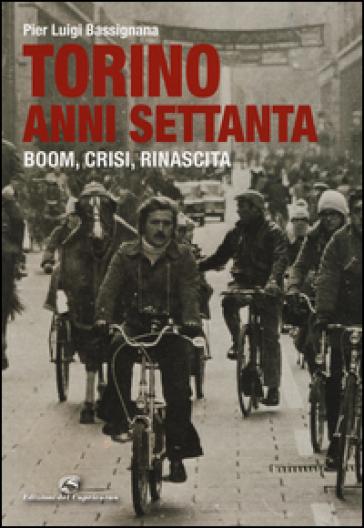 Torino anni Settanta. Boom, crisi, rinascita. Ediz. a colori - Pier Luigi Bassignana |