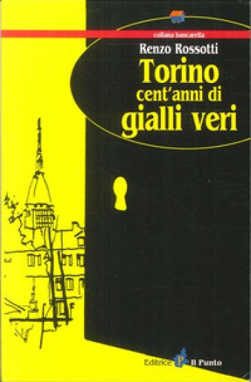 Torino cent'anni di gialli veri - Renzo Rossotti |