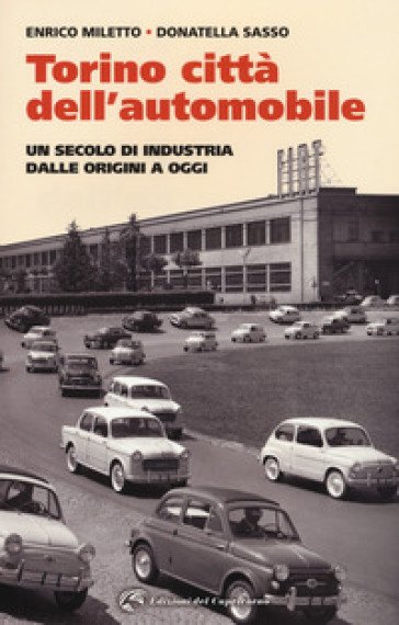 Torino. La città dell'automobile. Un secolo di industria dalle origini a oggi - Enrico Miletto | Ericsfund.org