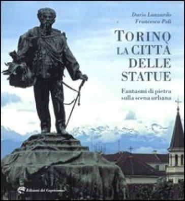 Torino la città delle statue. Fantasmi di pietra sulla scena urbana - Dario Lanzardo |
