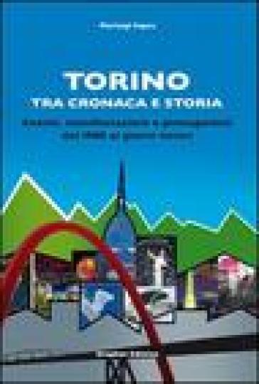 Torino tra cronaca e storia. Eventi, manifestazioni e protagonisti dal 1900 ai giorni nostri - Pierluigi Capra |