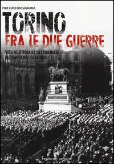 Torino tra le due guerre. Vita quotidiana dei torinesi al tempo del fascismo. Ediz. illustrata - Pier Luigi Bassignana |