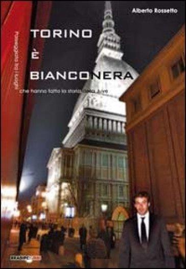 Torino è bianconera! Passeggiata tra i luoghi che hanno fatto la storia della Juve - Alberto Rossetto |