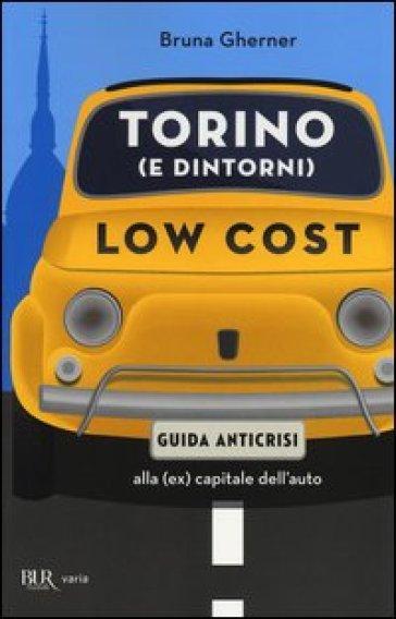 Torino (e dintorni) low cost. Guida anticrisi alla (ex) capitale dell'auto - Bruna Gherner |