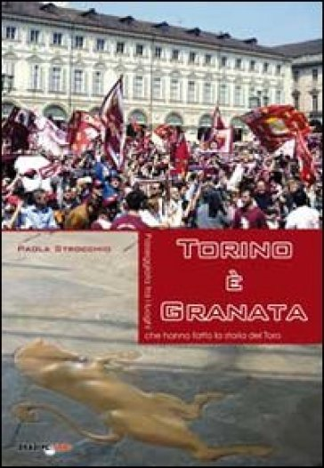 Torino è granata. Passeggiata tra i luoghi che hanno fatto la storia del Toro - Paola Strocchio |