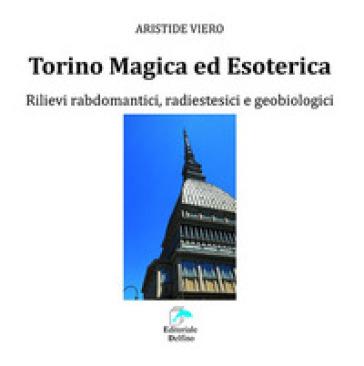 Torino magica ed esoterica. Rilievi rabdomantici, radiestesici e geobiologici - Aristide Viero |