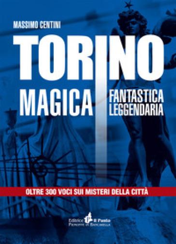 Torino magica fantastica leggendaria. Oltre 300 voci sui misteri della città - Massimo Centini |