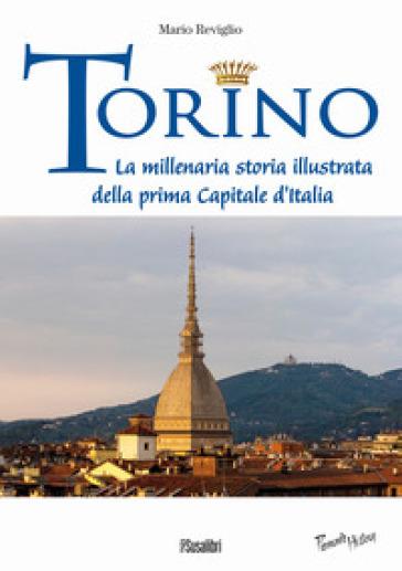 Torino. La millenaria storia illustrata della prima Capitale d'Italia - Mario Reviglio |