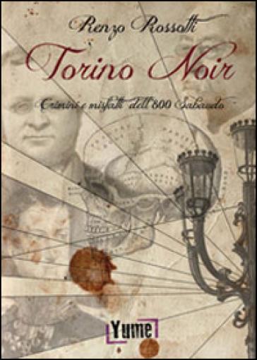 Torino noir. Crimini e misfatti dell'800 Sabaudo - Renzo Rossotti |