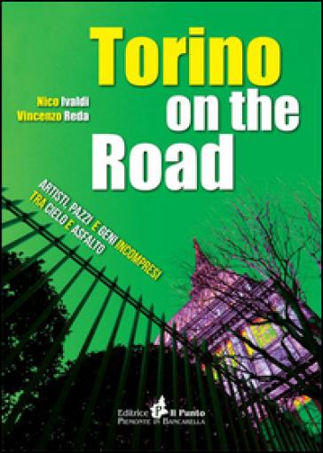 Torino on the road. Artisti, pazzi e geni incompresi tra cielo e asfalto - Nico Ivaldi |