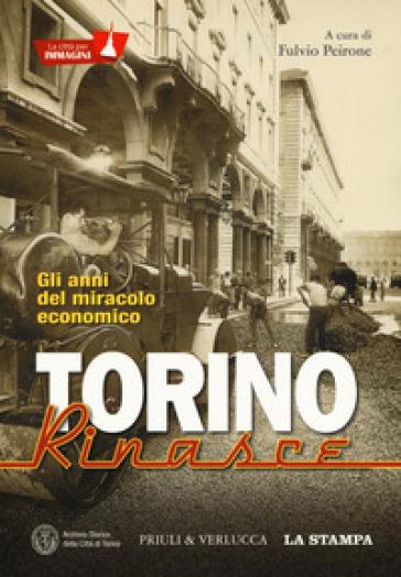 Torino rinasce. Gli anni del miracolo economico. La città per immagini. Ediz. illustrata - F. Peirone  