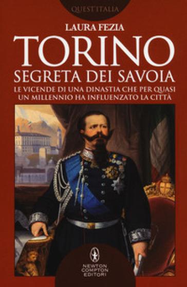 Torino segreta dei Savoia. Le vicende di una dinastia che per quasi un millennio ha influenzato la città - Laura Fezia  