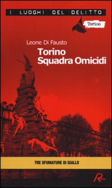 Torino squadra omicidi. Le inchieste della Procura e Questura di Torino. 3. - Leone Di Fausto  