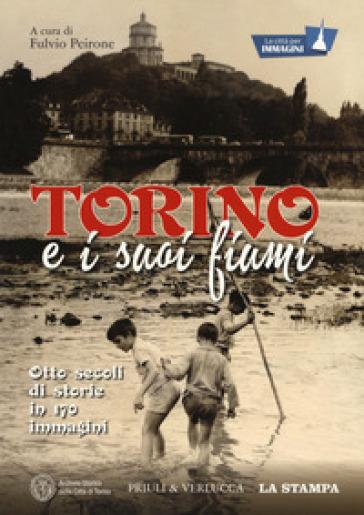 Torino e i suoi fiumi. Otto secoli di storie in 170 immagini. La città per immagini. Ediz. illustrata - F. Peirone |