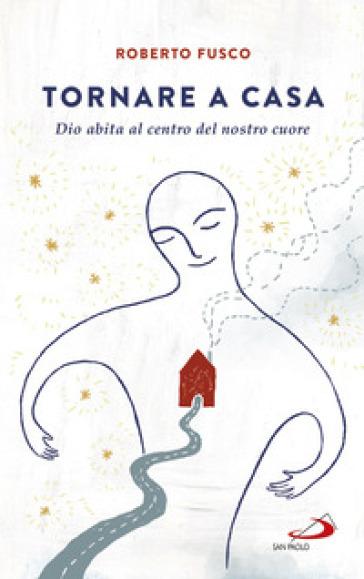Tornare a casa. Dio abita al centro del nostro cuore - Roberto Fusco |