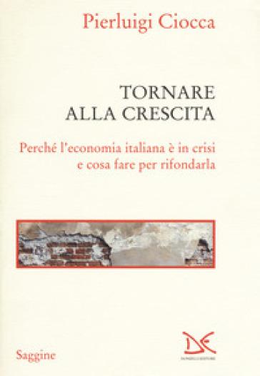 Tornare alla crescita. Perché l'economia italiana è in crisi e cosa fare per rifondarla - Pierluigi Ciocca | Jonathanterrington.com