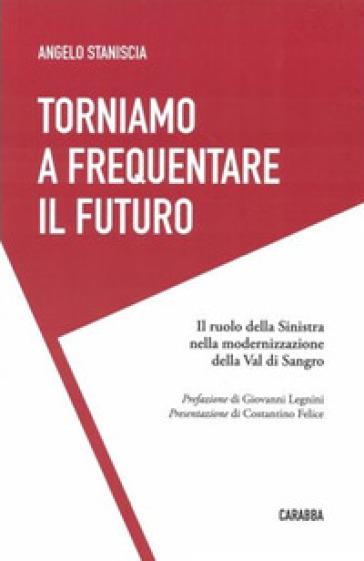 Torniamo a frequentare il futuro. Il ruolo della Sinistra nella modernizzazione della Val di Sangro - Angelo Staniscia  